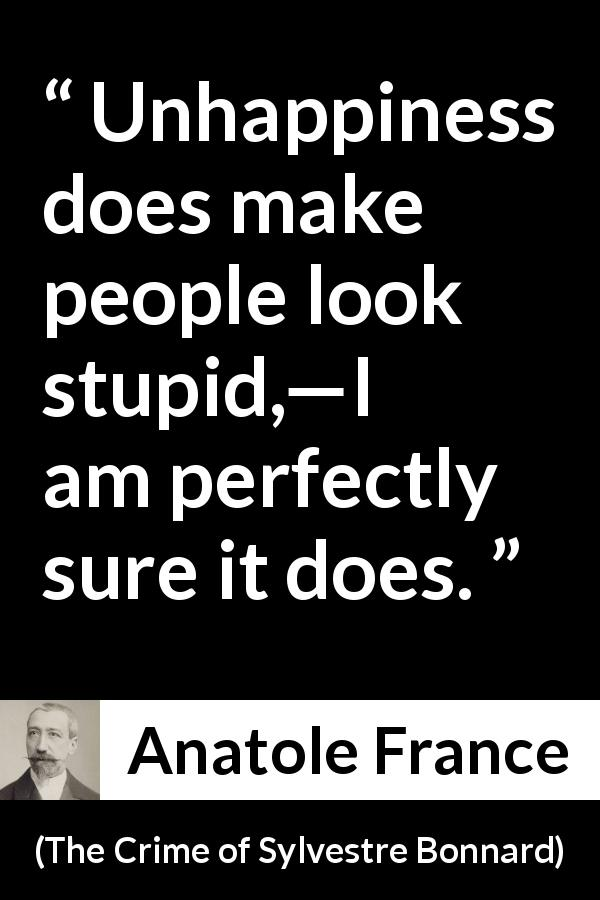 "Anatole France about stupidity (""The Crime of Sylvestre Bonnard"", 1881) - Unhappiness does make people look stupid,—I am perfectly sure it does."
