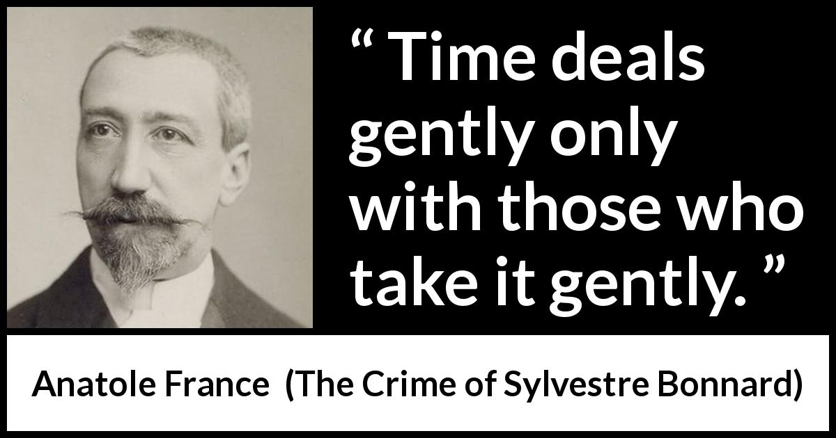 Anatole France quote about time from The Crime of Sylvestre Bonnard (1881) - Time deals gently only with those who take it gently.