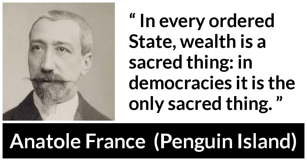 "Anatole France about wealth (""Penguin Island"", 1908) - In every ordered State, wealth is a sacred thing: in democracies it is the only sacred thing."