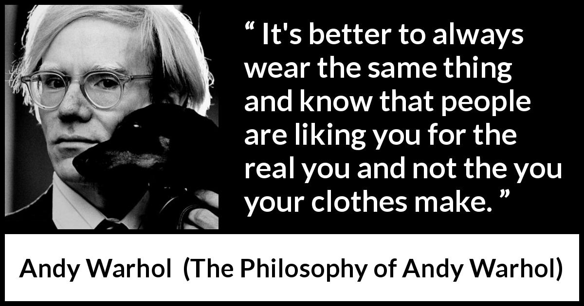 "Andy Warhol about appearance (""The Philosophy of Andy Warhol"", 1975) - It's better to always wear the same thing and know that people are liking you for the real you and not the you your clothes make."