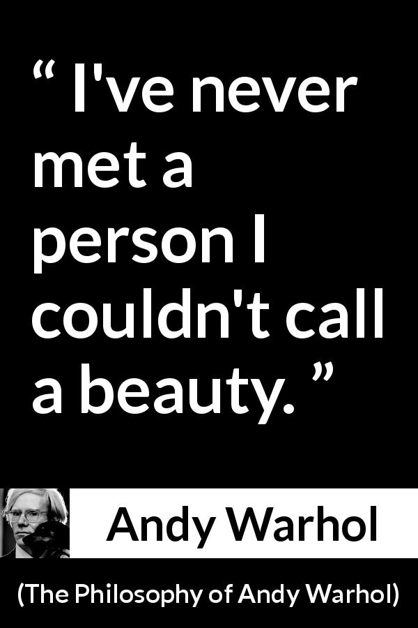 "Andy Warhol about beauty (""The Philosophy of Andy Warhol"", 1975) - I've never met a person I couldn't call a beauty."