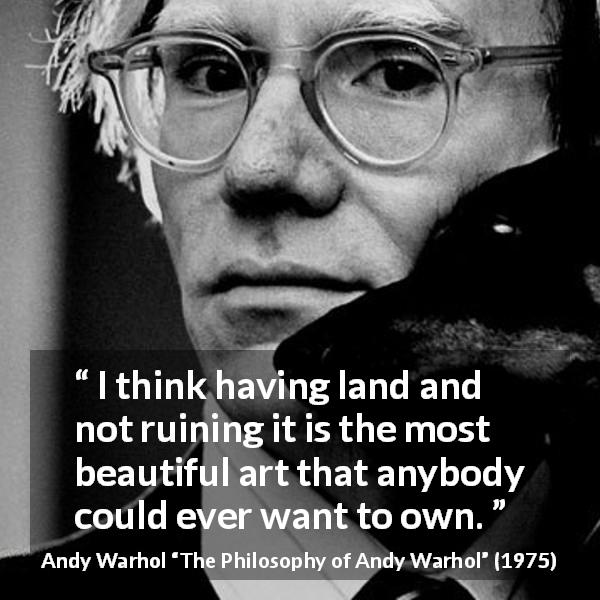 "Andy Warhol about beauty (""The Philosophy of Andy Warhol"", 1975) - I think having land and not ruining it is the most beautiful art that anybody could ever want to own."