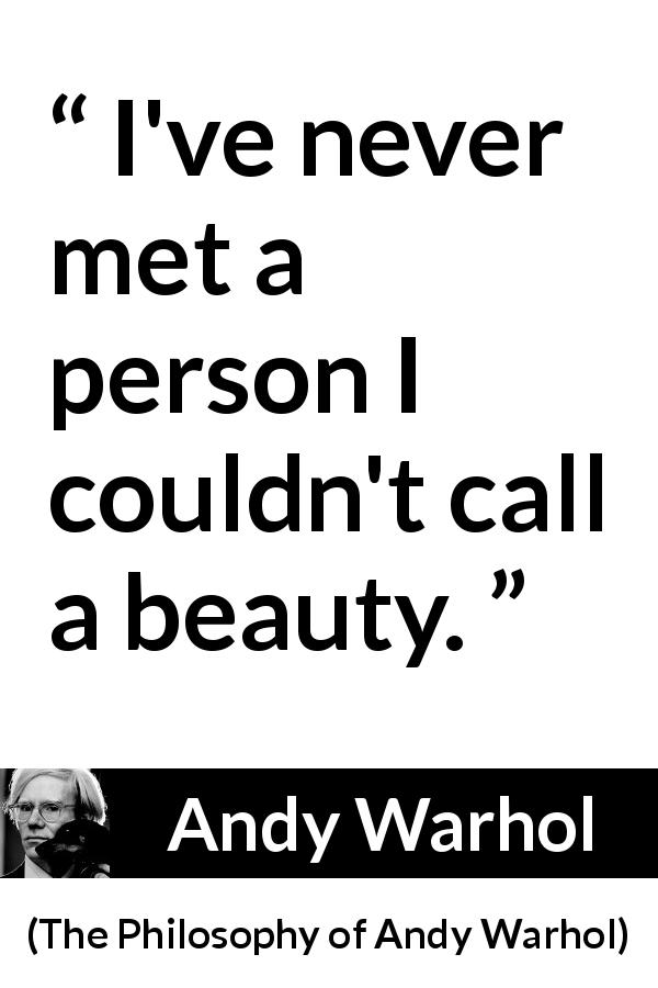 Andy Warhol - The Philosophy of Andy Warhol - I've never met a person I couldn't call a beauty.