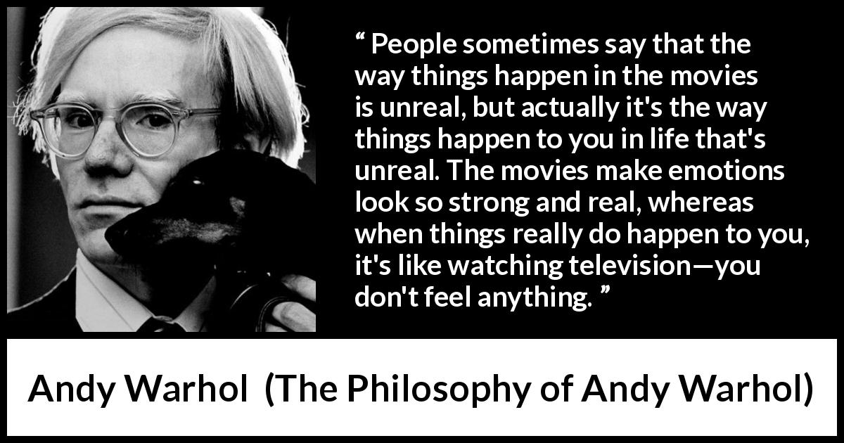 Andy Warhol quote about emotions from The Philosophy of Andy Warhol (1975) - People sometimes say that the way things happen in the movies is unreal, but actually it's the way things happen to you in life that's unreal. The movies make emotions look so strong and real, whereas when things really do happen to you, it's like watching television—you don't feel anything.