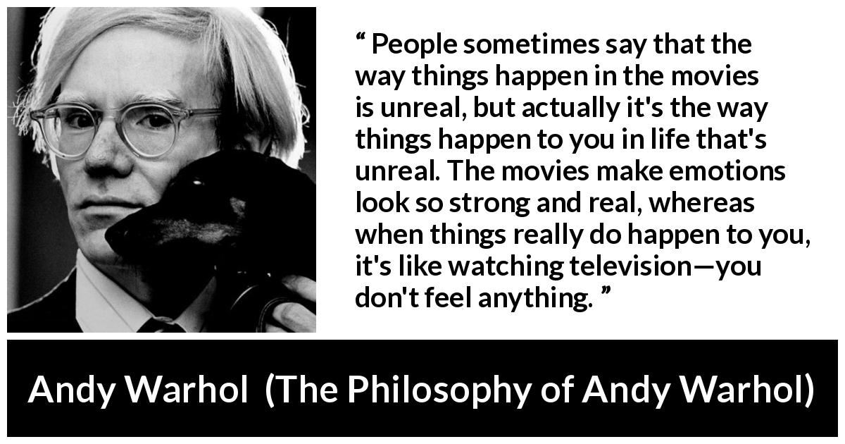 Andy Warhol - The Philosophy of Andy Warhol - People sometimes say that the way things happen in the movies is unreal, but actually it's the way things happen to you in life that's unreal. The movies make emotions look so strong and real, whereas when things really do happen to you, it's like watching television—you don't feel anything.