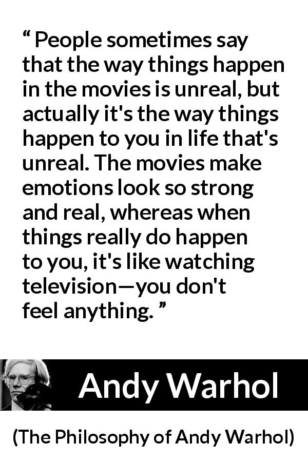 "Andy Warhol about emotions (""The Philosophy of Andy Warhol"", 1975) - People sometimes say that the way things happen in the movies is unreal, but actually it's the way things happen to you in life that's unreal. The movies make emotions look so strong and real, whereas when things really do happen to you, it's like watching television—you don't feel anything."