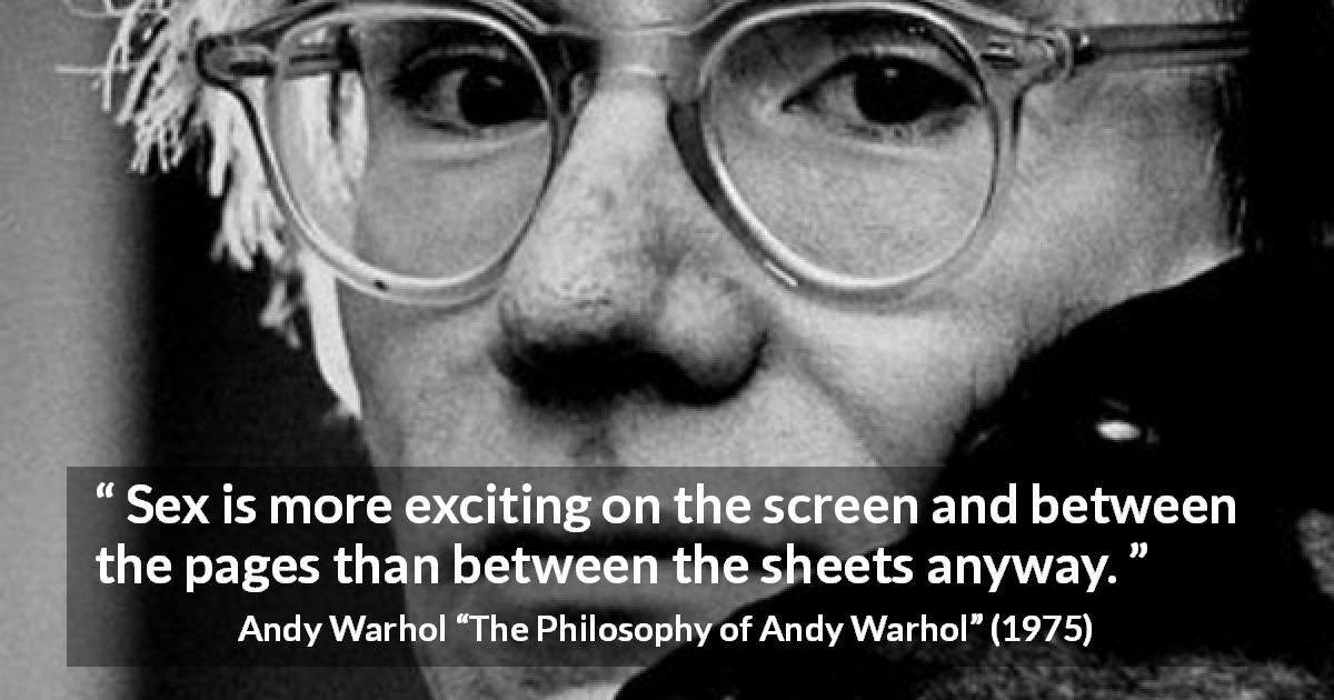 "Andy Warhol about excitement (""The Philosophy of Andy Warhol"", 1975) - Sex is more exciting on the screen and between the pages than between the sheets anyway."