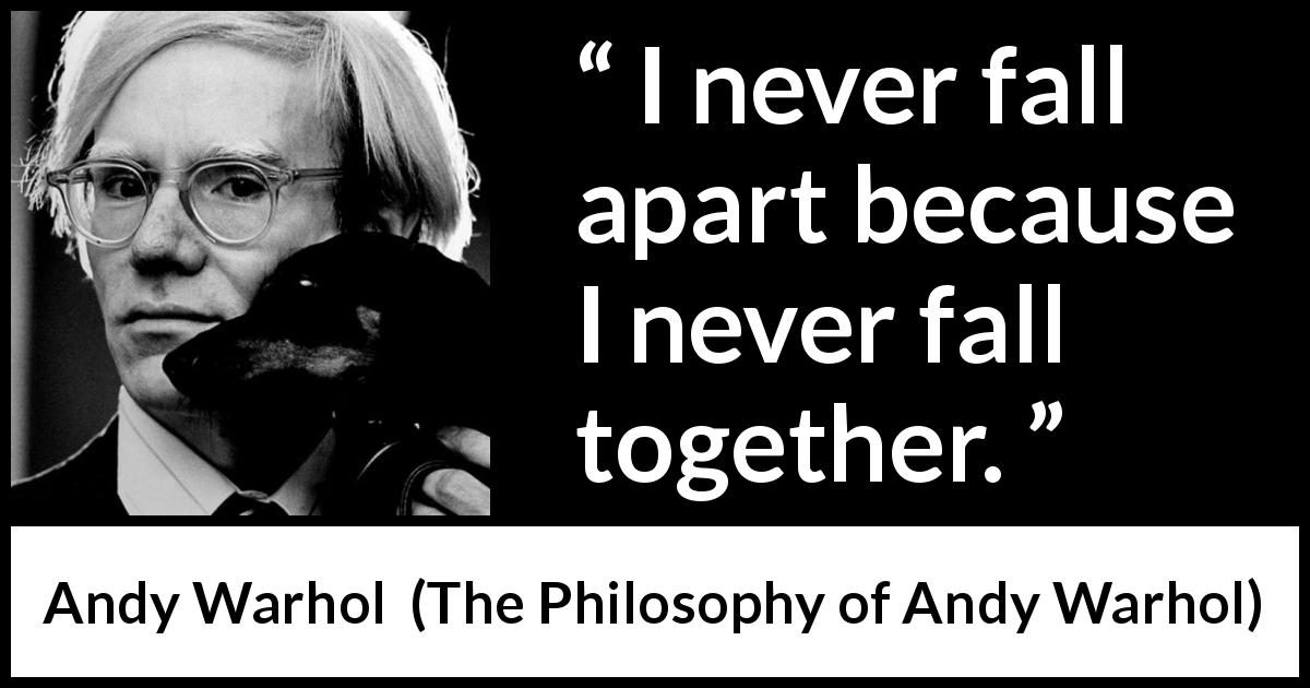 Andy Warhol quote about falling from The Philosophy of Andy Warhol (1975) - I never fall apart because I never fall together.