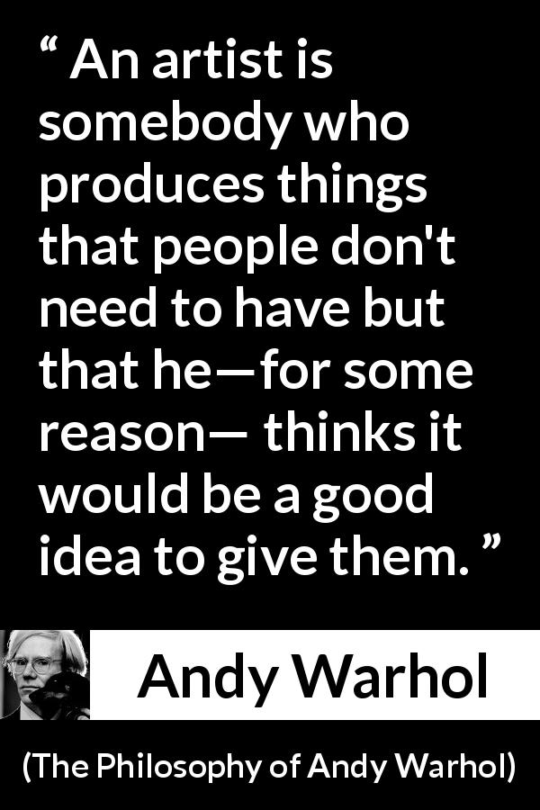 Andy Warhol quote about gift from The Philosophy of Andy Warhol (1975) - An artist is somebody who produces things that people don't need to have but that he—for some reason— thinks it would be a good idea to give them.
