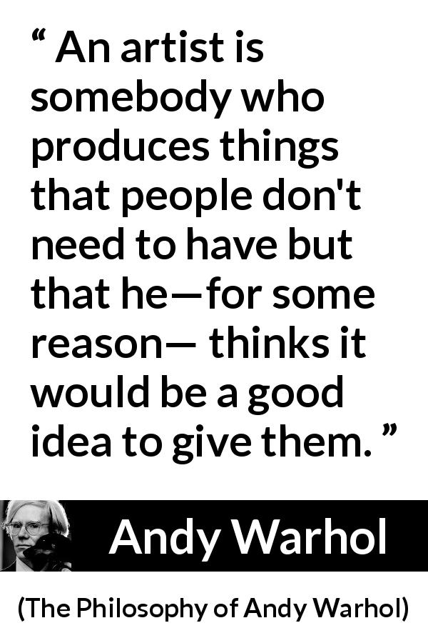 Andy Warhol - The Philosophy of Andy Warhol - An artist is somebody who produces things that people don't need to have but that he—for some reason— thinks it would be a good idea to give them.
