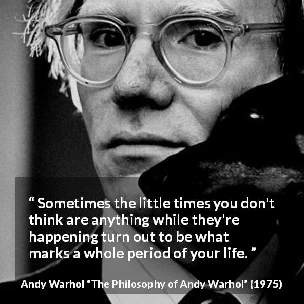 "Andy Warhol about importance (""The Philosophy of Andy Warhol"", 1975) - Sometimes the little times you don't think are anything while they're happening turn out to be what marks a whole period of your life."