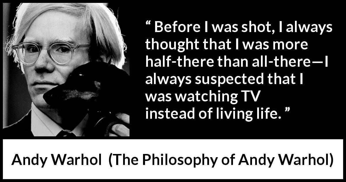 Andy Warhol - The Philosophy of Andy Warhol - Before I was shot, I always thought that I was more half-there than all-there—I always suspected that I was watching TV instead of living life.