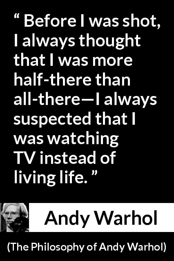 "Andy Warhol about life (""The Philosophy of Andy Warhol"", 1975) - Before I was shot, I always thought that I was more half-there than all-there—I always suspected that I was watching TV instead of living life."
