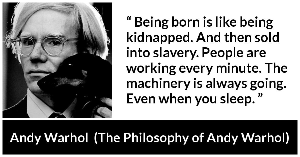 Andy Warhol - The Philosophy of Andy Warhol - Being born is like being kidnapped. And then sold into slavery. People are working every minute. The machinery is always going. Even when you sleep.