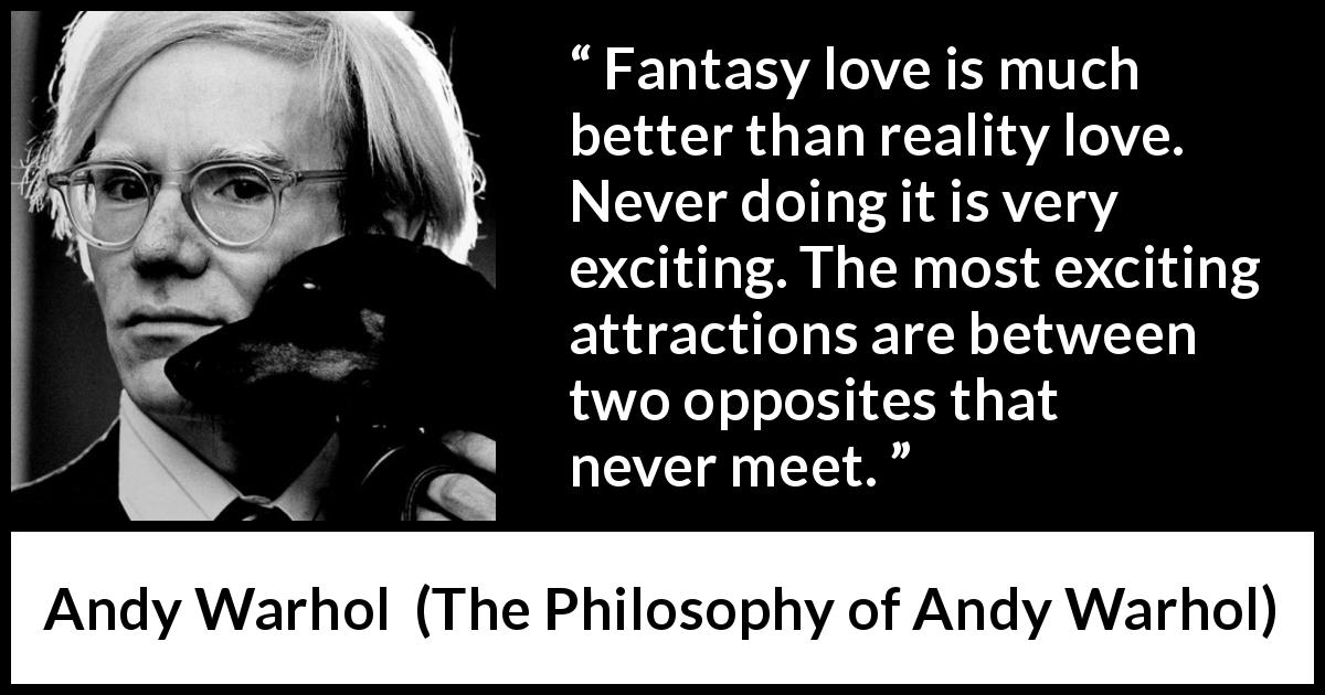 "Andy Warhol about love (""The Philosophy of Andy Warhol"", 1975) - Fantasy love is much better than reality love. Never doing it is very exciting. The most exciting attractions are between two opposites that never meet."