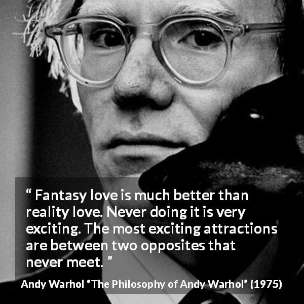 Andy Warhol quote about love from The Philosophy of Andy Warhol (1975) - Fantasy love is much better than reality love. Never doing it is very exciting. The most exciting attractions are between two opposites that never meet.