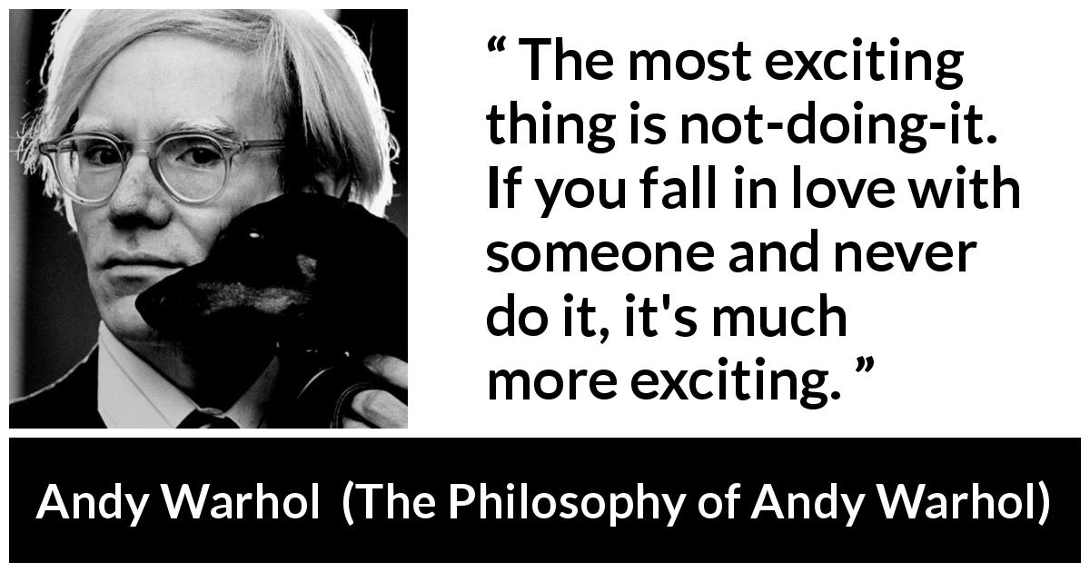 Andy Warhol quote about love from The Philosophy of Andy Warhol (1975) - The most exciting thing is not-doing-it. If you fall in love with someone and never do it, it's much more exciting.