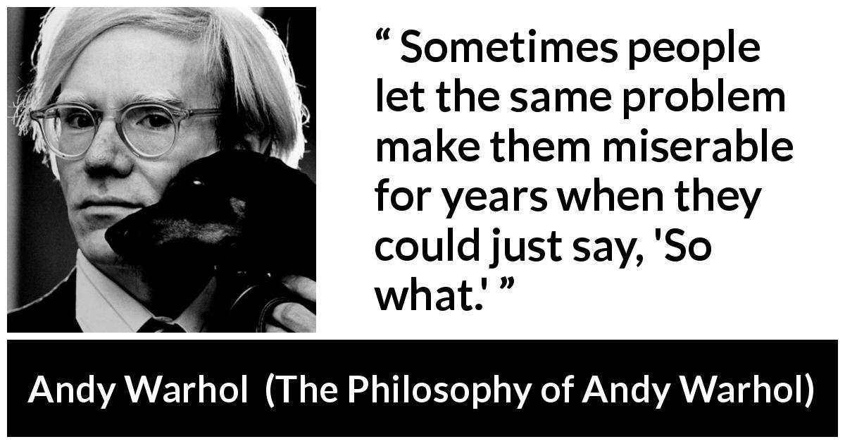 "Andy Warhol about misery (""The Philosophy of Andy Warhol"", 1975) - Sometimes people let the same problem make them miserable for years when they could just say, 'So what.'"