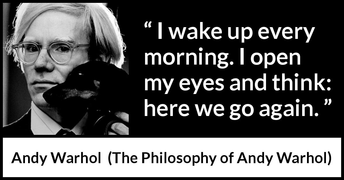 "Andy Warhol about morning (""The Philosophy of Andy Warhol"", 1975) - I wake up every morning. I open my eyes and think: here we go again."