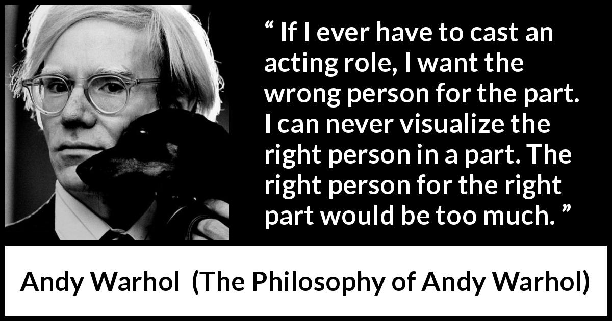 Andy Warhol quote about part from The Philosophy of Andy Warhol (1975) - If I ever have to cast an acting role, I want the wrong person for the part. I can never visualize the right person in a part. The right person for the right part would be too much.