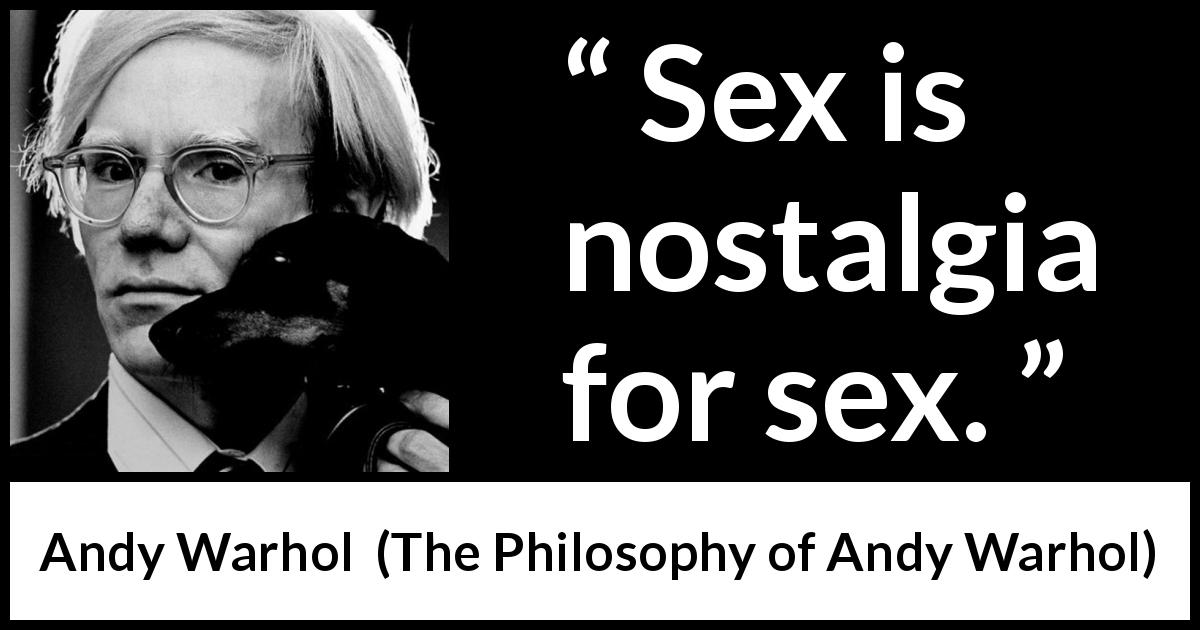 "Andy Warhol about sex (""The Philosophy of Andy Warhol"", 1975) - Sex is nostalgia for sex."
