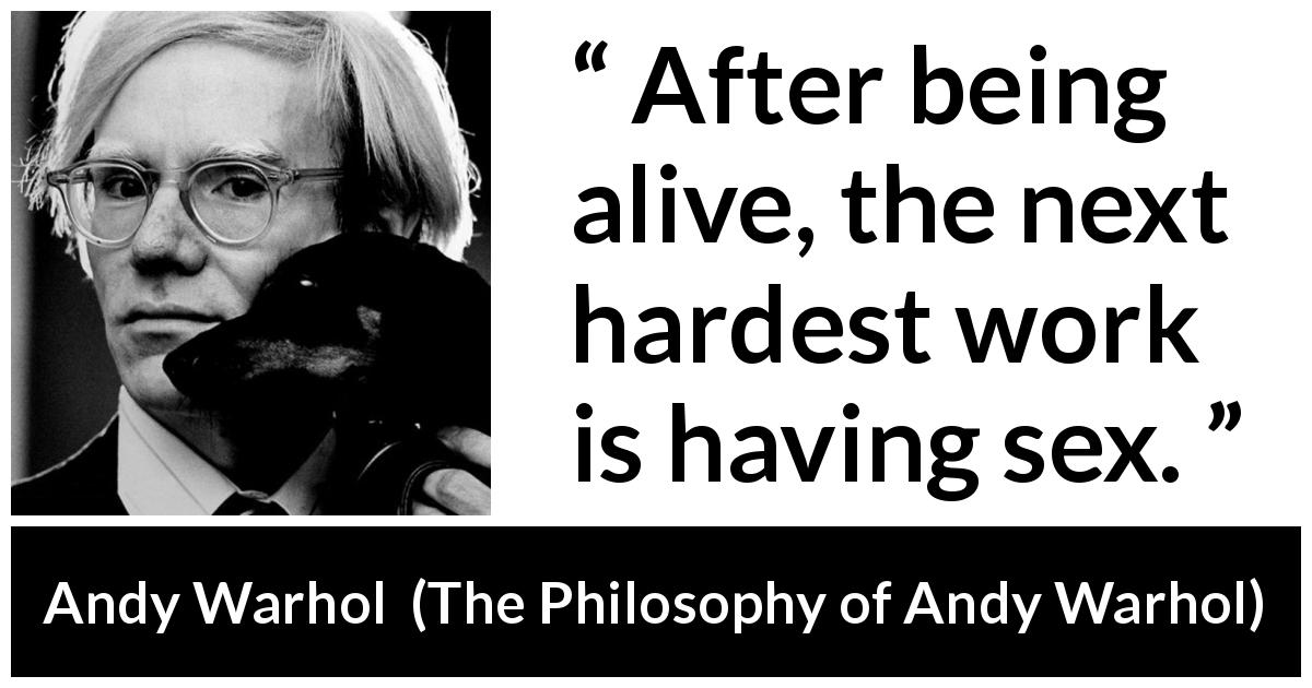 "Andy Warhol about sex (""The Philosophy of Andy Warhol"", 1975) - After being alive, the next hardest work is having sex."