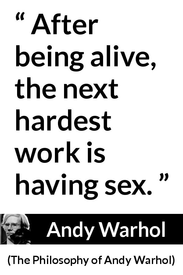 Andy Warhol quote about sex from The Philosophy of Andy Warhol (1975) - After being alive, the next hardest work is having sex.
