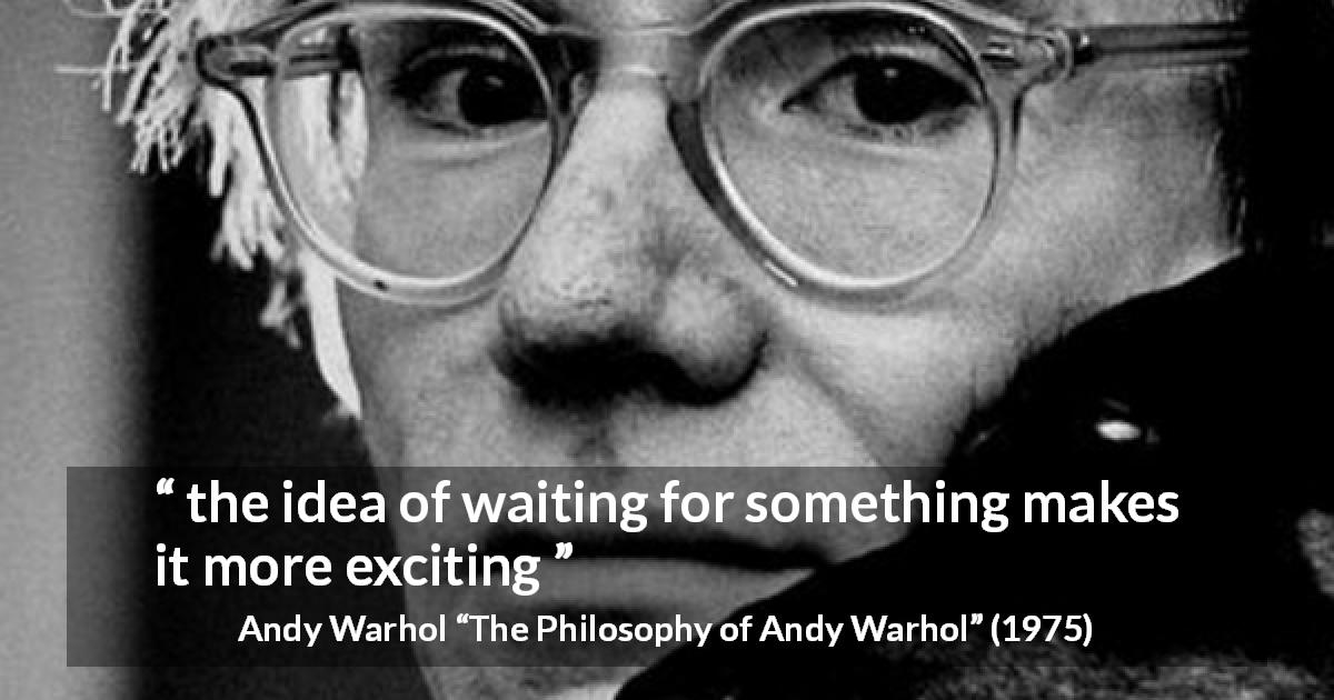 "Andy Warhol about waiting (""The Philosophy of Andy Warhol"", 1975) - the idea of waiting for something makes it more exciting"