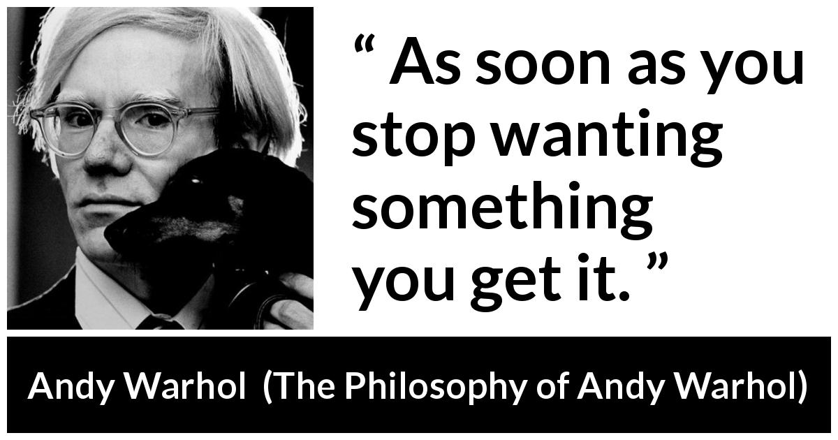 "Andy Warhol about wanting (""The Philosophy of Andy Warhol"", 1975) - As soon as you stop wanting something you get it."
