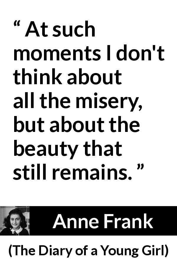 Anne Frank - The Diary of a Young Girl - At such moments I don't think about all the misery, but about the beauty that still remains.