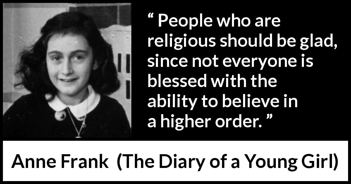 "Anne Frank about belief (""The Diary of a Young Girl"", 1947) - People who are religious should be glad, since not everyone is blessed with the ability to believe in a higher order."