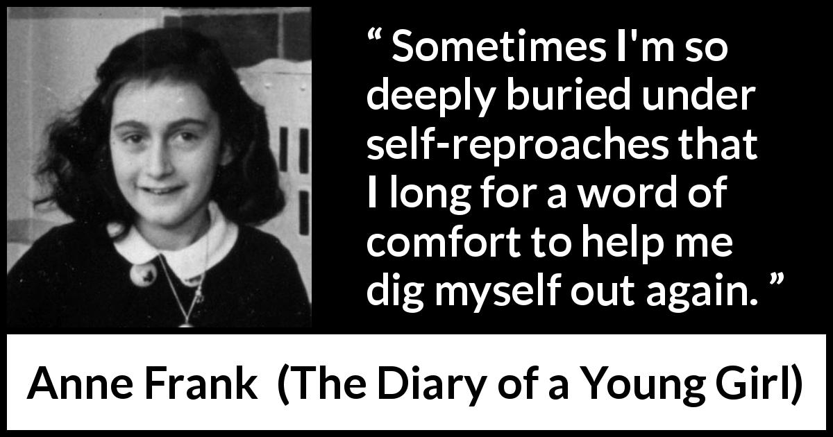 "Anne Frank about comfort (""The Diary of a Young Girl"", 1947) - Sometimes I'm so deeply buried under self-reproaches that I long for a word of comfort to help me dig myself out again."