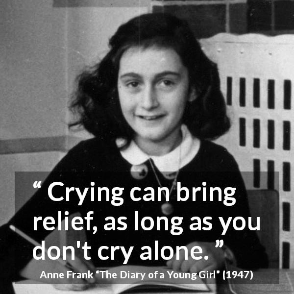"Anne Frank about crying (""The Diary of a Young Girl"", 1947) - Crying can bring relief, as long as you don't cry alone."