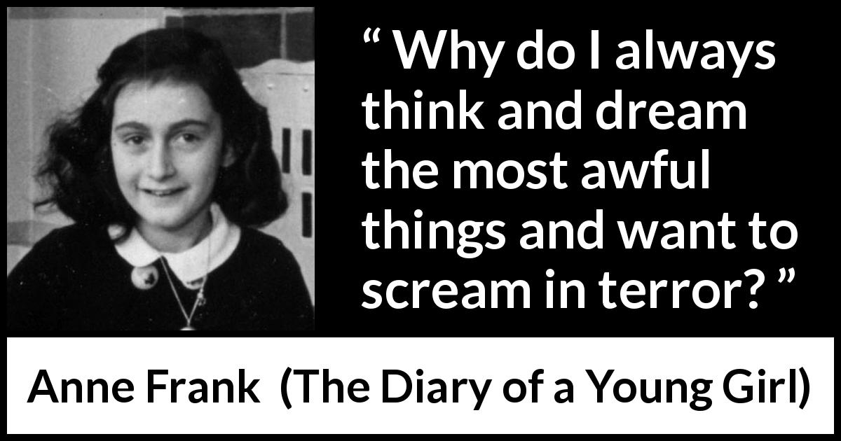 "Anne Frank about dream (""The Diary of a Young Girl"", 1947) - Why do I always think and dream the most awful things and want to scream in terror?"