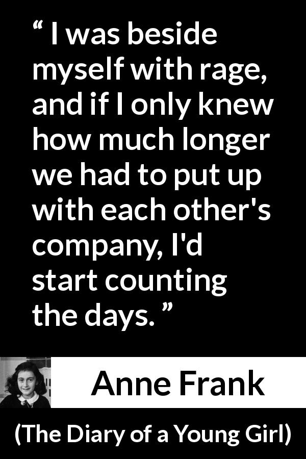 "Anne Frank about enemies (""The Diary of a Young Girl"", 1947) - I was beside myself with rage, and if I only knew how much longer we had to put up with each other's company, I'd start counting the days."