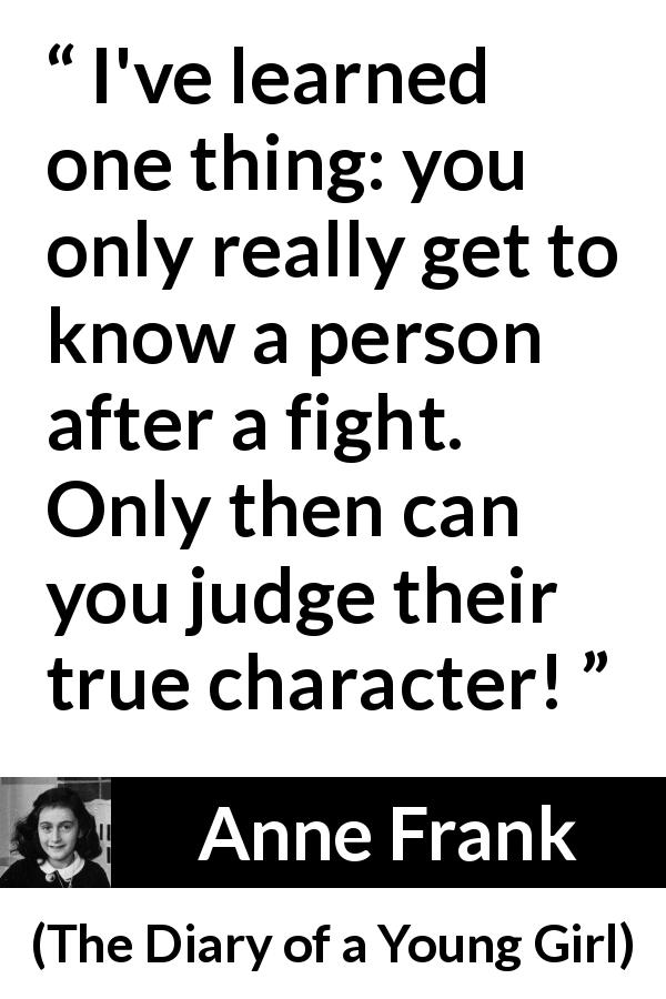 "Anne Frank about fight (""The Diary of a Young Girl"", 1947) - I've learned one thing: you only really get to know a person after a fight. Only then can you judge their true character!"