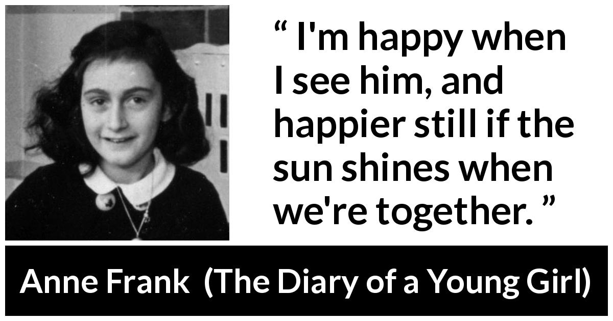 "Anne Frank about happiness (""The Diary of a Young Girl"", 1947) - I'm happy when I see him, and happier still if the sun shines when we're together."