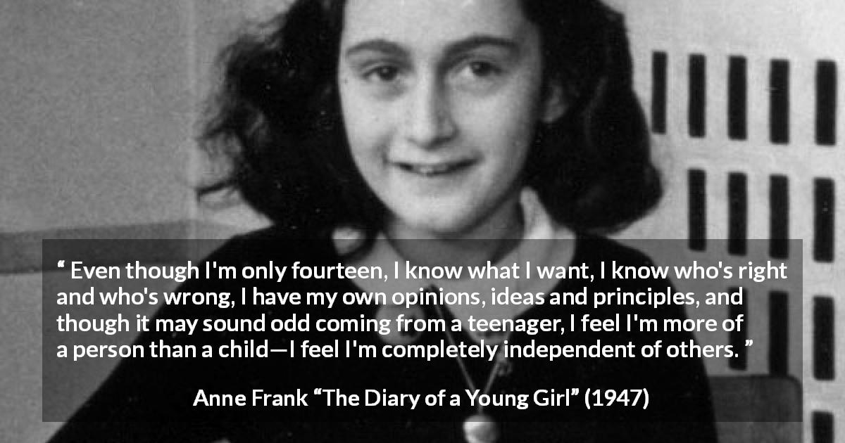 "Anne Frank about ideas (""The Diary of a Young Girl"", 1947) - Even though I'm only fourteen, I know what I want, I know who's right and who's wrong, I have my own opinions, ideas and principles, and though it may sound odd coming from a teenager, I feel I'm more of a person than a child—I feel I'm completely independent of others."