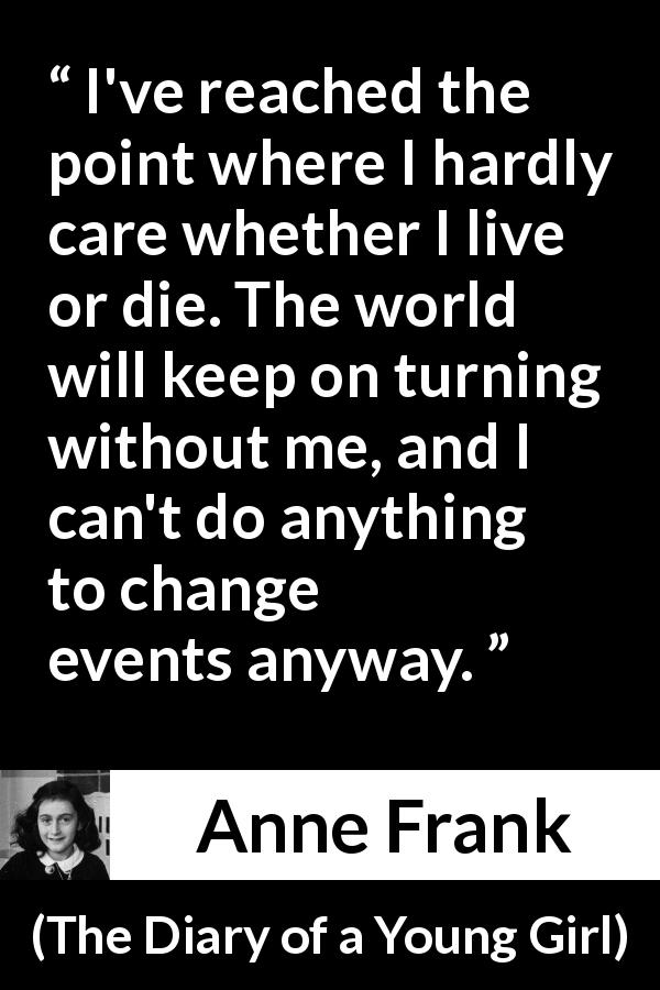 "Anne Frank about indifference (""The Diary of a Young Girl"", 1947) - I've reached the point where I hardly care whether I live or die. The world will keep on turning without me, and I can't do anything to change events anyway."
