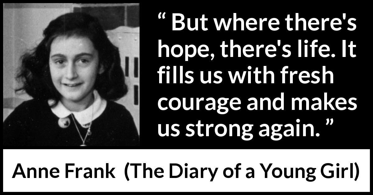 Anne Frank - The Diary of a Young Girl - But where there's hope, there's life. It fills us with fresh courage and makes us strong again.
