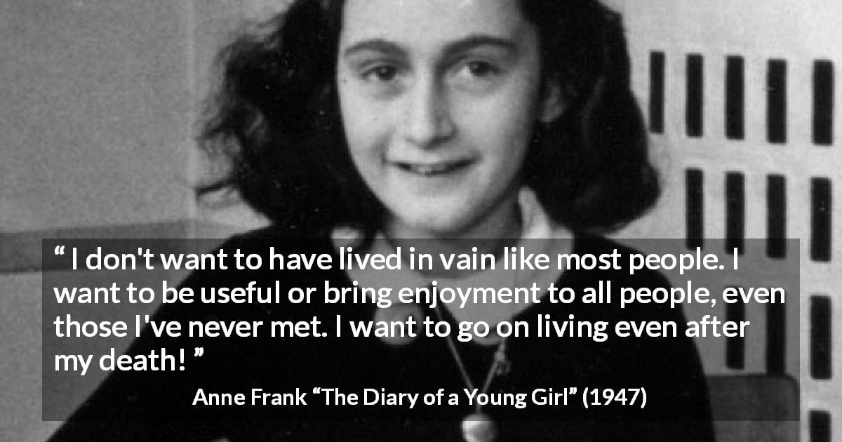 Anne Frank quote about life from The Diary of a Young Girl - I don't want to have lived in vain like most people. I want to be useful or bring enjoyment to all people, even those I've never met. I want to go on living even after my death!