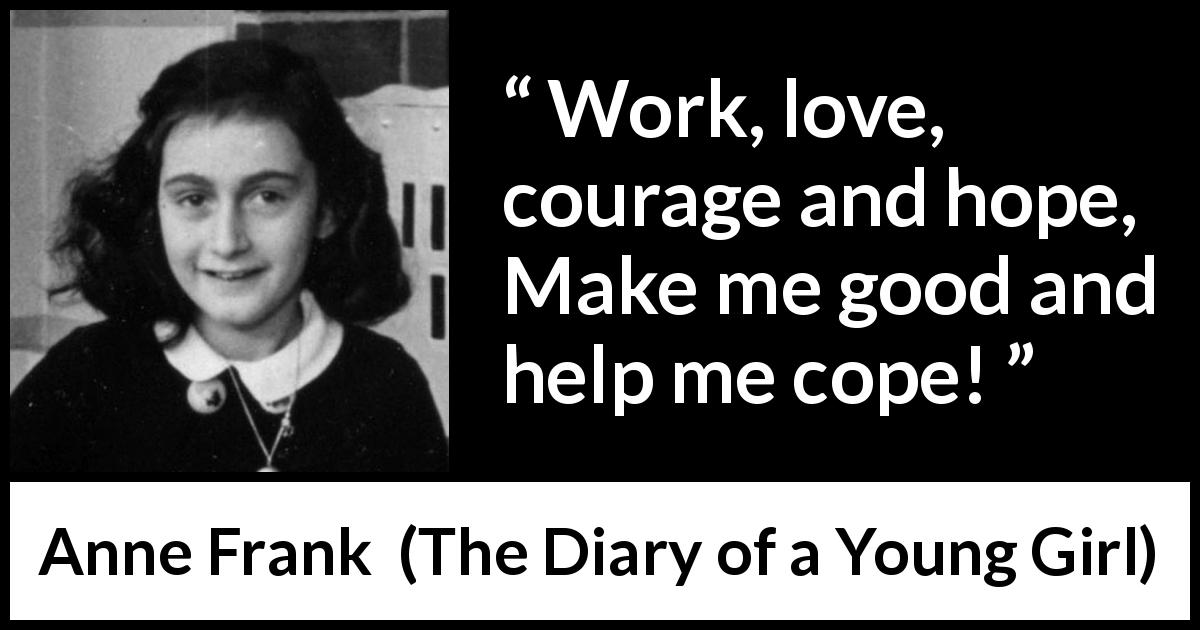 Anne Frank - The Diary of a Young Girl - Work, love, courage and hope, Make me good and help me cope!