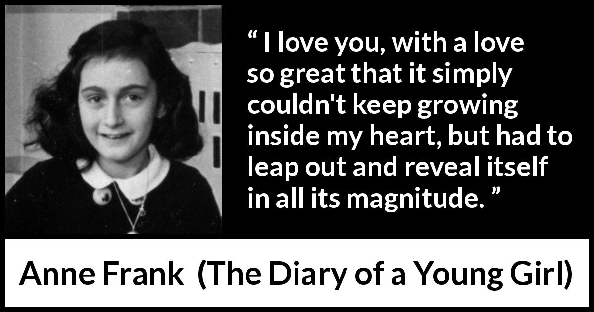 Anne Frank - The Diary of a Young Girl - I love you, with a love so great that it simply couldn't keep growing inside my heart, but had to leap out and reveal itself in all its magnitude.
