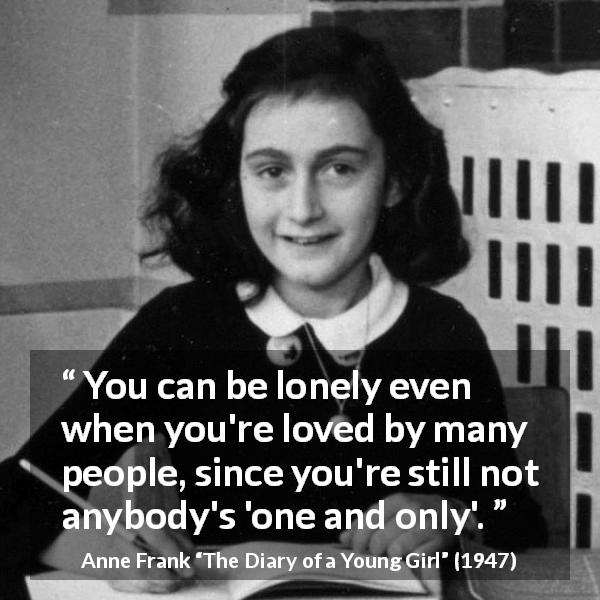 "Anne Frank about love (""The Diary of a Young Girl"", 1947) - You can be lonely even when you're loved by many people, since you're still not anybody's 'one and only'."