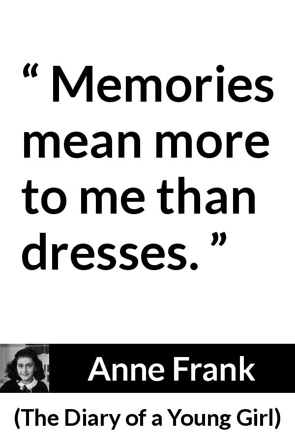 "Anne Frank about memory (""The Diary of a Young Girl"", 1947) - Memories mean more to me than dresses."