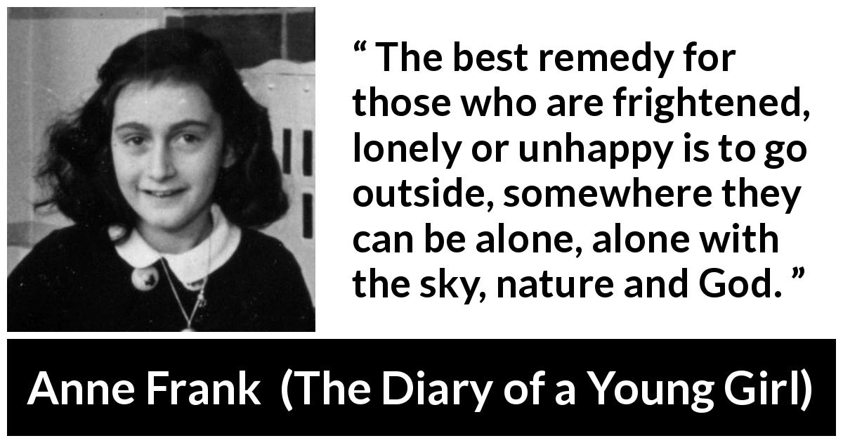 "Anne Frank about nature (""The Diary of a Young Girl"", 1947) - The best remedy for those who are frightened, lonely or unhappy is to go outside, somewhere they can be alone, alone with the sky, nature and God."