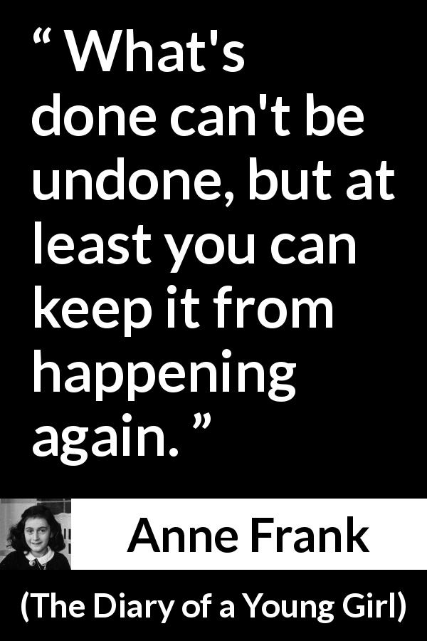 "Anne Frank about past (""The Diary of a Young Girl"", 1947) - What's done can't be undone, but at least you can keep it from happening again."