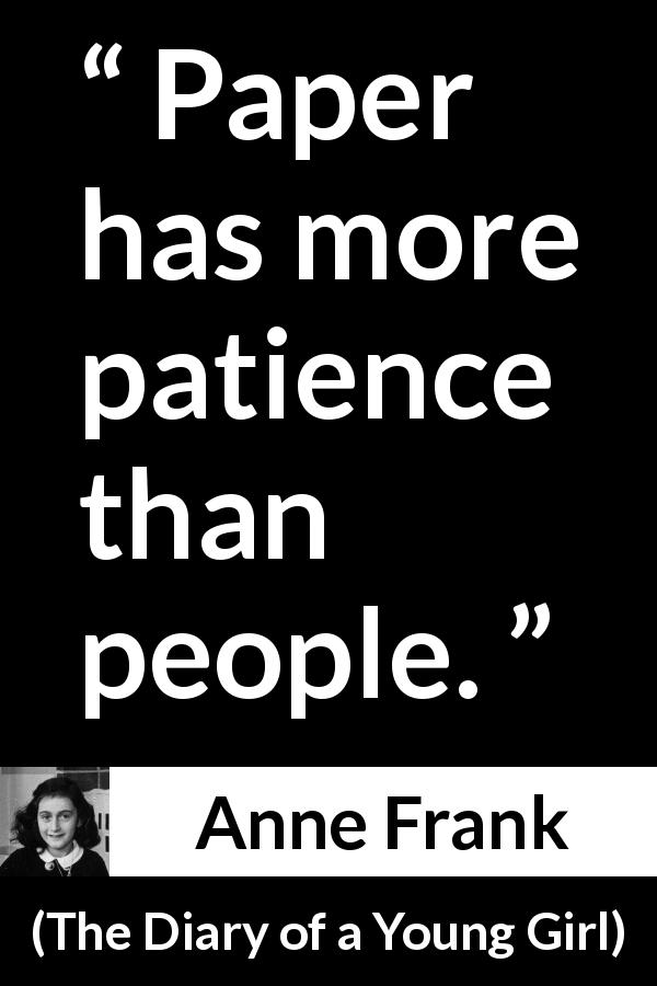 "Anne Frank about patience (""The Diary of a Young Girl"", 1947) - Paper has more patience than people."