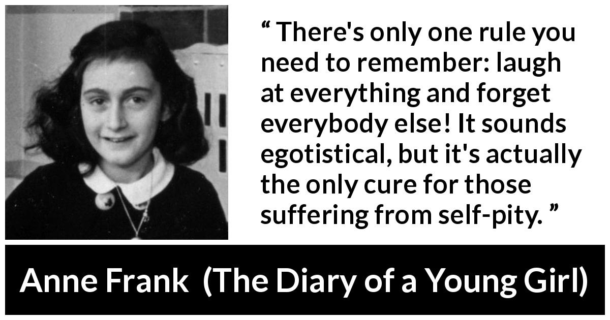 "Anne Frank about pity (""The Diary of a Young Girl"", 1947) - There's only one rule you need to remember: laugh at everything and forget everybody else! It sounds egotistical, but it's actually the only cure for those suffering from self-pity."
