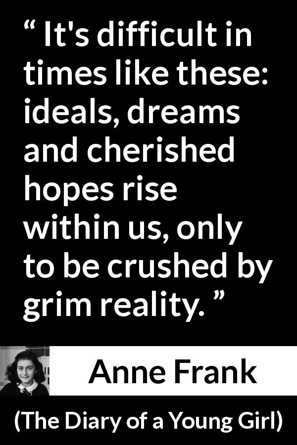 "Anne Frank about reality (""The Diary of a Young Girl"", 1947) - It's difficult in times like these: ideals, dreams and cherished hopes rise within us, only to be crushed by grim reality."